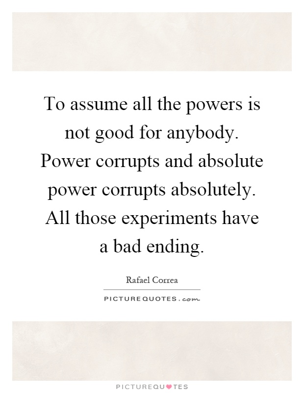To assume all the powers is not good for anybody. Power corrupts and absolute power corrupts absolutely. All those experiments have a bad ending Picture Quote #1