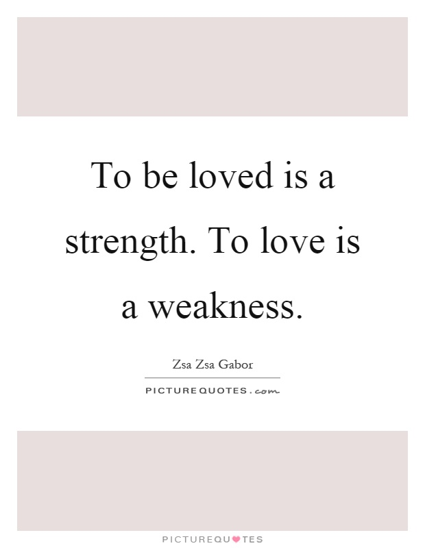 To be loved is a strength. To love is a weakness Picture Quote #1