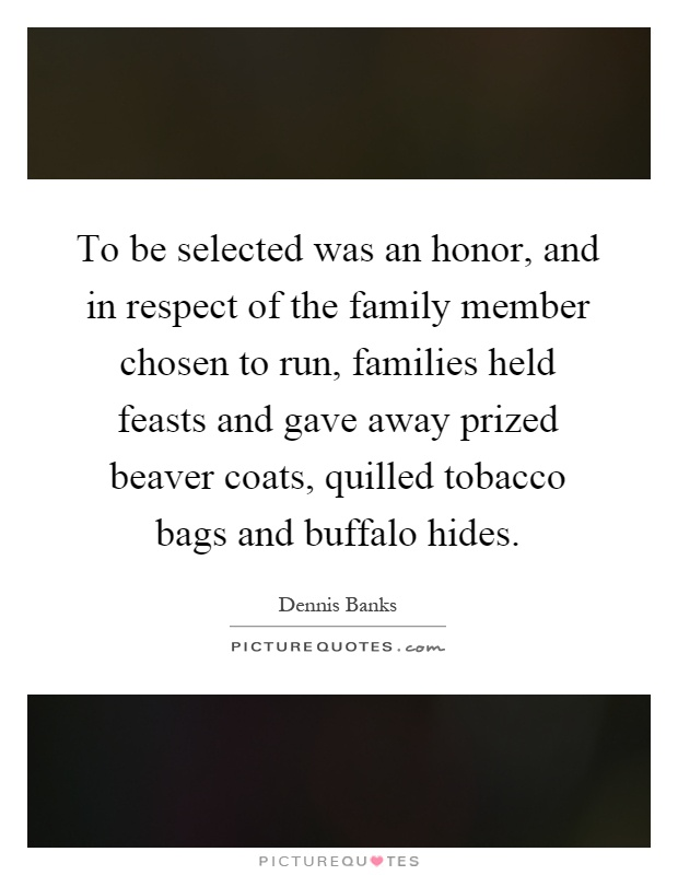 To be selected was an honor, and in respect of the family member chosen to run, families held feasts and gave away prized beaver coats, quilled tobacco bags and buffalo hides Picture Quote #1