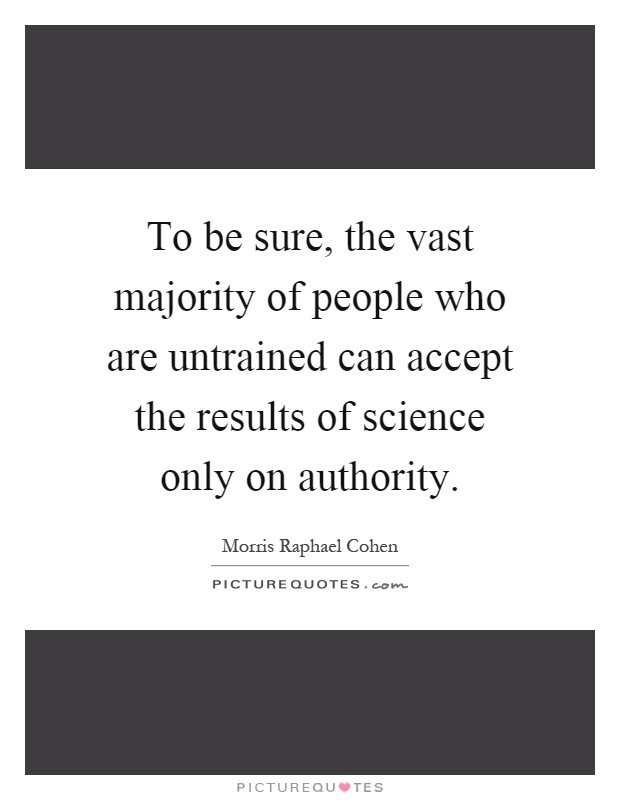 To be sure, the vast majority of people who are untrained can accept the results of science only on authority Picture Quote #1