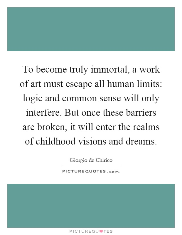 To become truly immortal, a work of art must escape all human limits: logic and common sense will only interfere. But once these barriers are broken, it will enter the realms of childhood visions and dreams Picture Quote #1