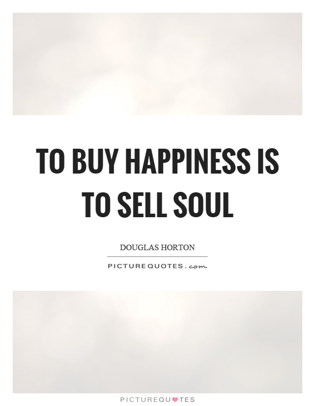 To buy happiness is to sell soul Picture Quote #1