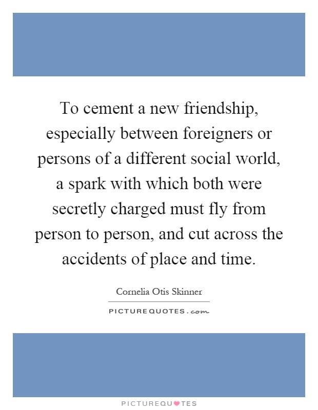 To cement a new friendship, especially between foreigners or persons of a different social world, a spark with which both were secretly charged must fly from person to person, and cut across the accidents of place and time Picture Quote #1