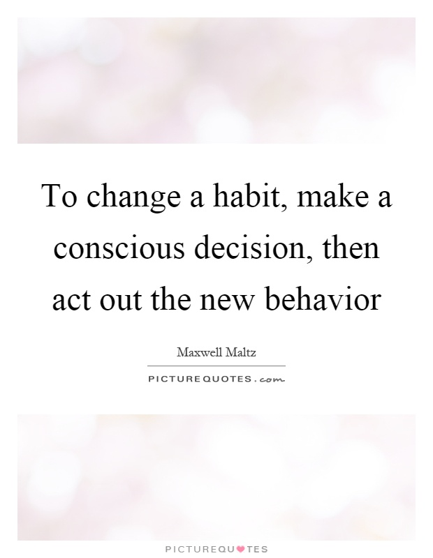 To change a habit, make a conscious decision, then act out the new behavior Picture Quote #1