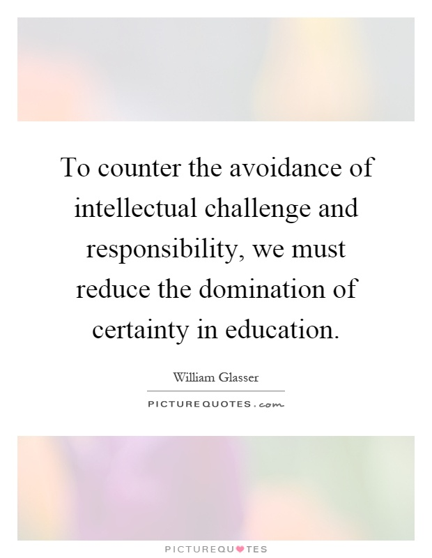To counter the avoidance of intellectual challenge and responsibility, we must reduce the domination of certainty in education Picture Quote #1