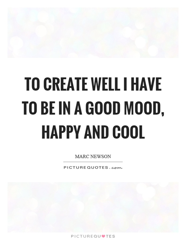 To create well I have to be in a good mood, happy and cool Picture Quote #1