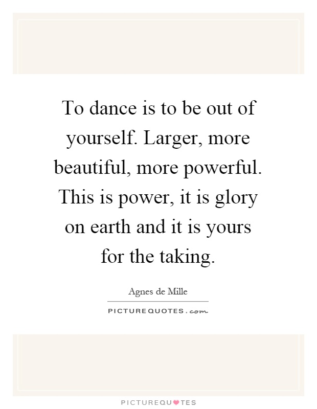 To dance is to be out of yourself. Larger, more beautiful, more powerful. This is power, it is glory on earth and it is yours for the taking Picture Quote #1