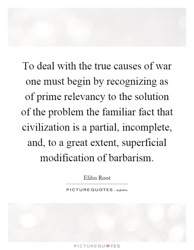To deal with the true causes of war one must begin by recognizing as of prime relevancy to the solution of the problem the familiar fact that civilization is a partial, incomplete, and, to a great extent, superficial modification of barbarism Picture Quote #1