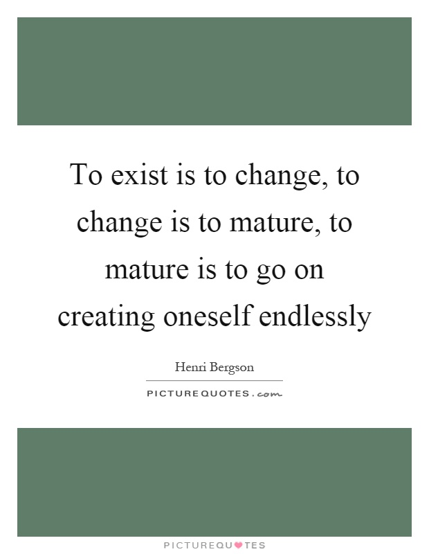 To exist is to change, to change is to mature, to mature is to go on creating oneself endlessly Picture Quote #1
