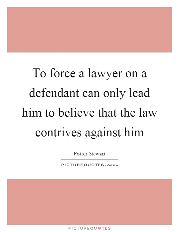 To force a lawyer on a defendant can only lead him to believe that the law contrives against him Picture Quote #1