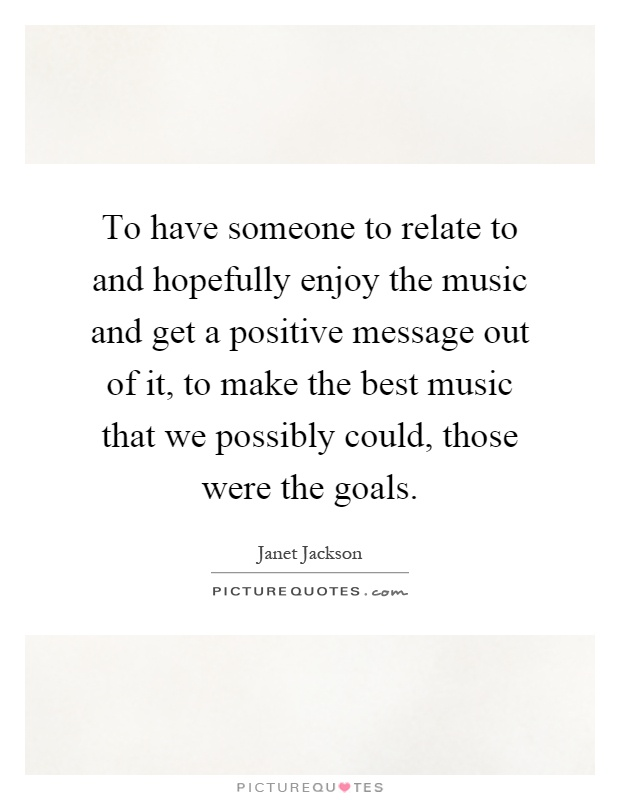 To have someone to relate to and hopefully enjoy the music and get a positive message out of it, to make the best music that we possibly could, those were the goals Picture Quote #1