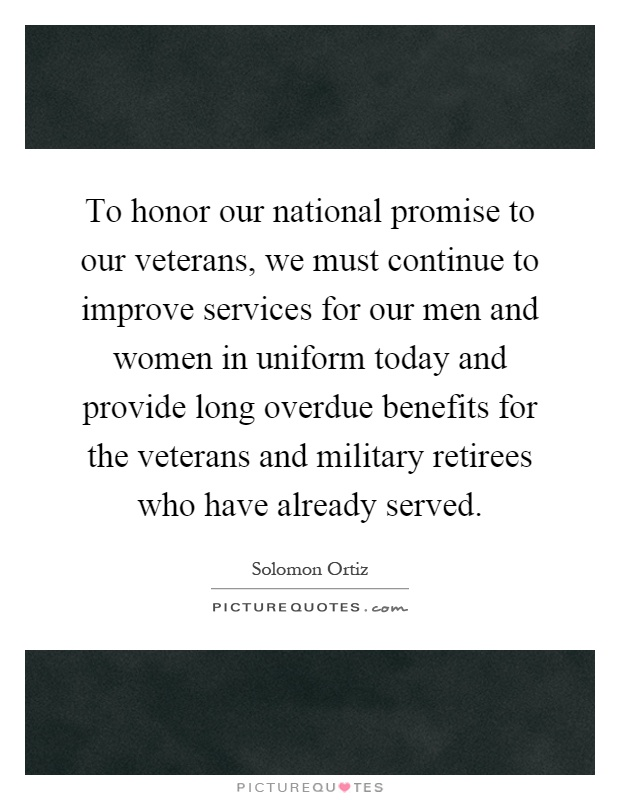 To honor our national promise to our veterans, we must continue to improve services for our men and women in uniform today and provide long overdue benefits for the veterans and military retirees who have already served Picture Quote #1