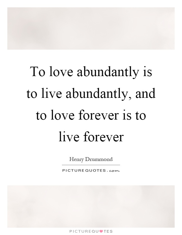 To love abundantly is to live abundantly, and to love forever is to live forever Picture Quote #1