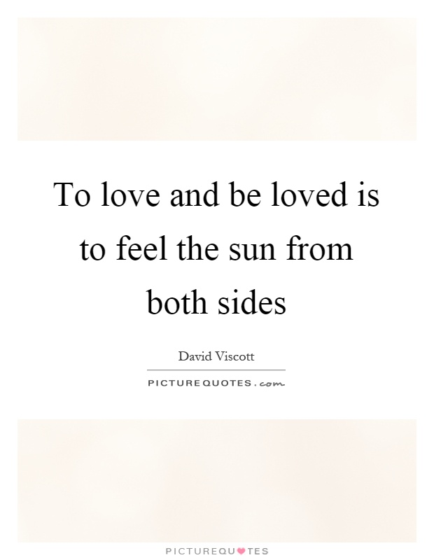 To love and be loved is to feel the sun from both sides ...