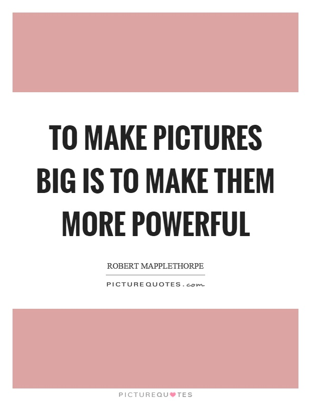 To make pictures big is to make them more powerful Picture Quote #1