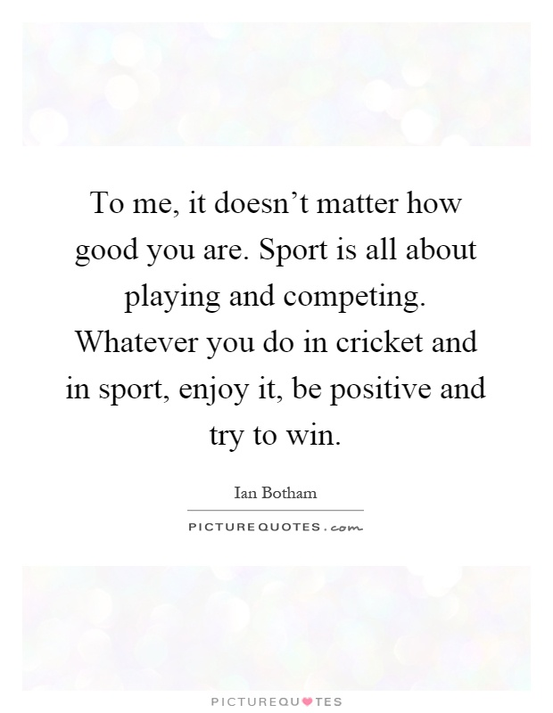 To me, it doesn't matter how good you are. Sport is all about playing and competing. Whatever you do in cricket and in sport, enjoy it, be positive and try to win Picture Quote #1