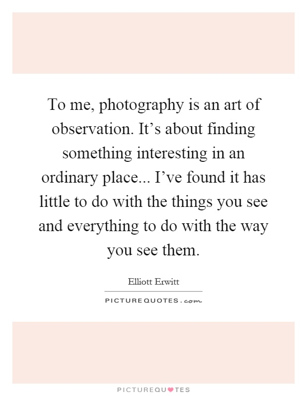 To me, photography is an art of observation. It's about finding something interesting in an ordinary place... I've found it has little to do with the things you see and everything to do with the way you see them Picture Quote #1