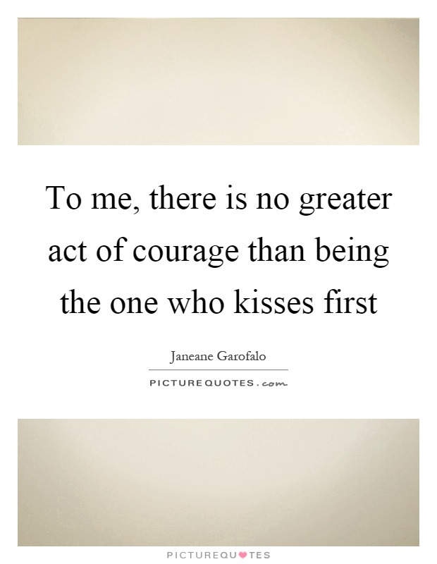 To me, there is no greater act of courage than being the one who kisses first Picture Quote #1