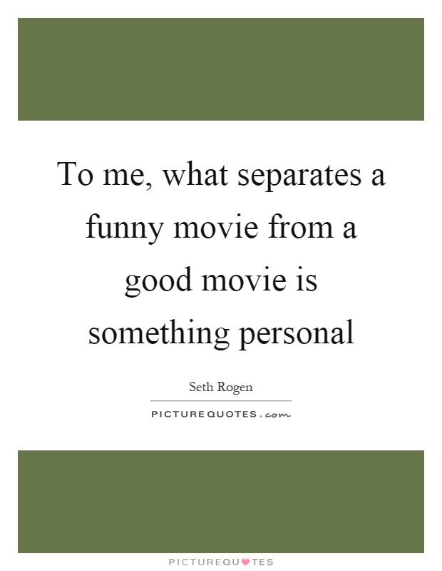 To me, what separates a funny movie from a good movie is something personal Picture Quote #1