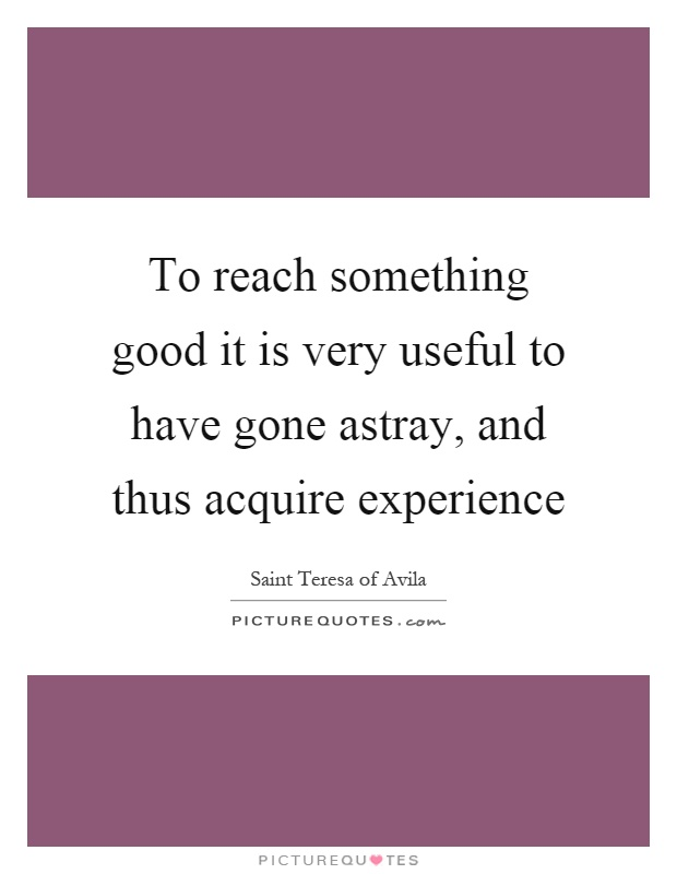 To reach something good it is very useful to have gone astray, and thus acquire experience Picture Quote #1