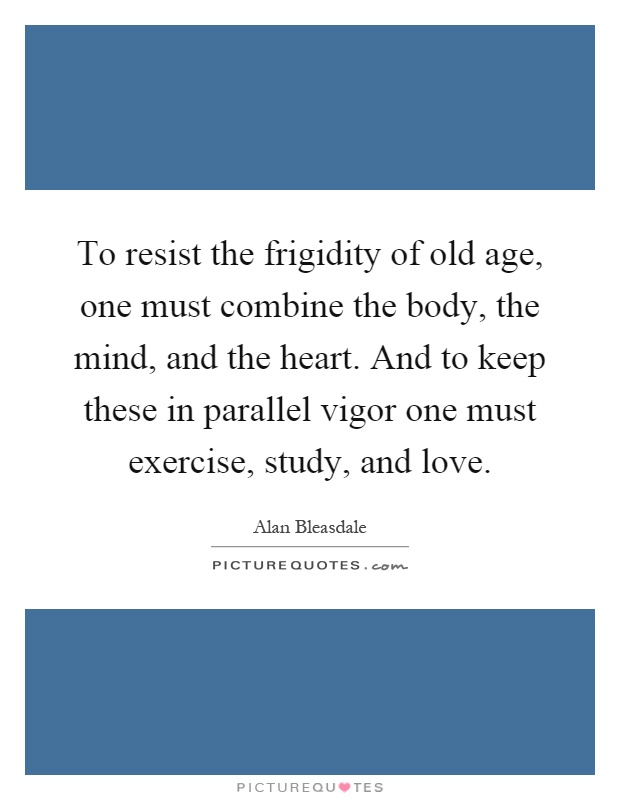 To resist the frigidity of old age, one must combine the body, the mind, and the heart. And to keep these in parallel vigor one must exercise, study, and love Picture Quote #1
