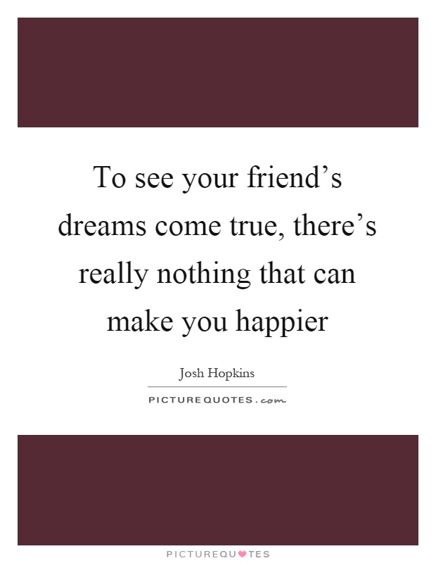 To see your friend's dreams come true, there's really nothing that can make you happier Picture Quote #1