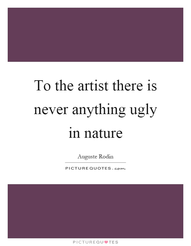 To the artist there is never anything ugly in nature Picture Quote #1