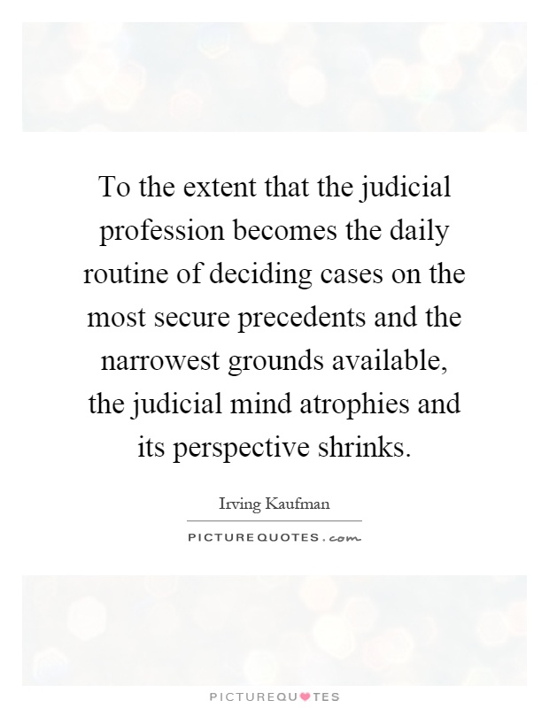 To the extent that the judicial profession becomes the daily routine of deciding cases on the most secure precedents and the narrowest grounds available, the judicial mind atrophies and its perspective shrinks Picture Quote #1