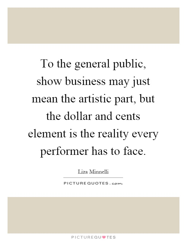 To the general public, show business may just mean the artistic part, but the dollar and cents element is the reality every performer has to face Picture Quote #1