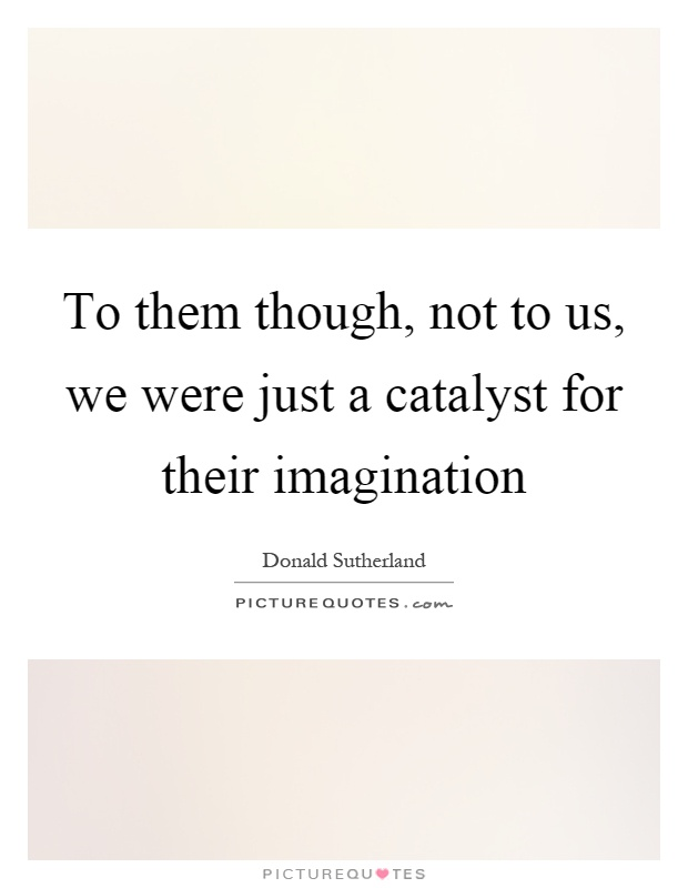 To them though, not to us, we were just a catalyst for their imagination Picture Quote #1