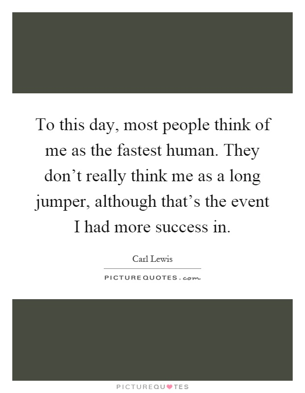 To this day, most people think of me as the fastest human. They don't really think me as a long jumper, although that's the event I had more success in Picture Quote #1