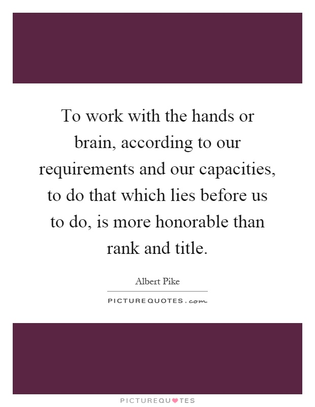 To work with the hands or brain, according to our requirements and our capacities, to do that which lies before us to do, is more honorable than rank and title Picture Quote #1