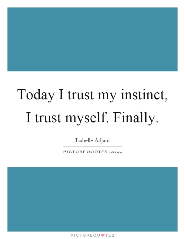 Today I trust my instinct, I trust myself. Finally Picture Quote #1