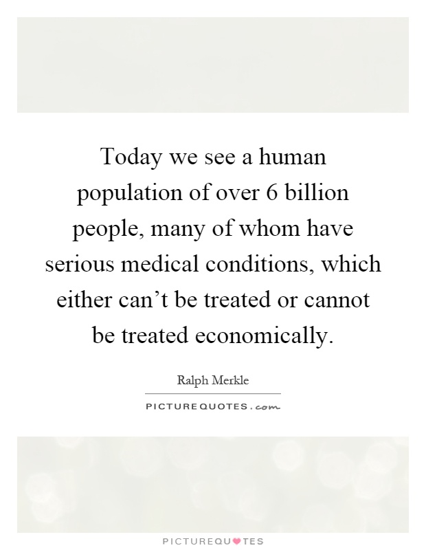 Today we see a human population of over 6 billion people, many of whom have serious medical conditions, which either can't be treated or cannot be treated economically Picture Quote #1