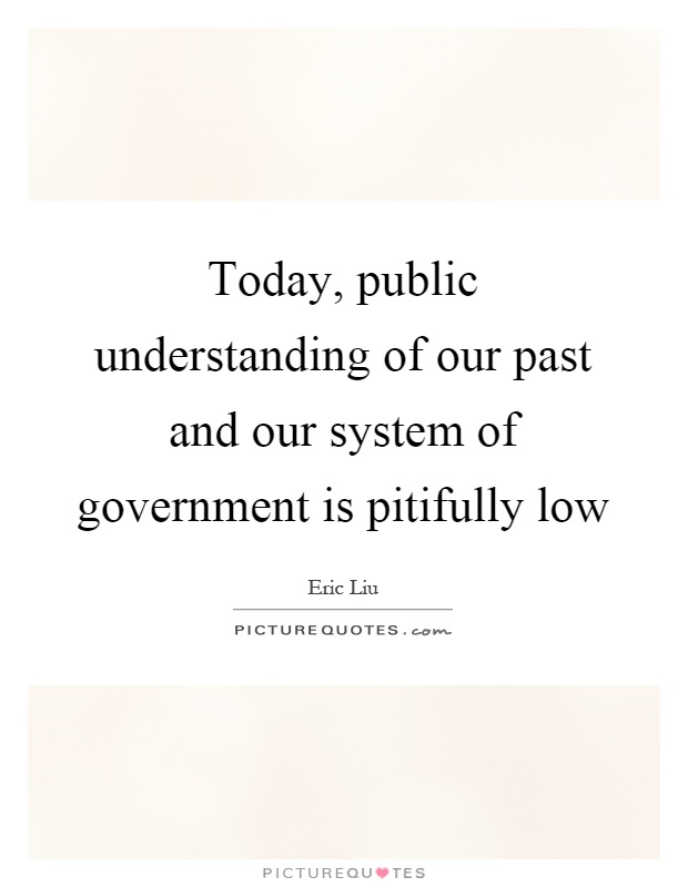 Today, public understanding of our past and our system of government is pitifully low Picture Quote #1