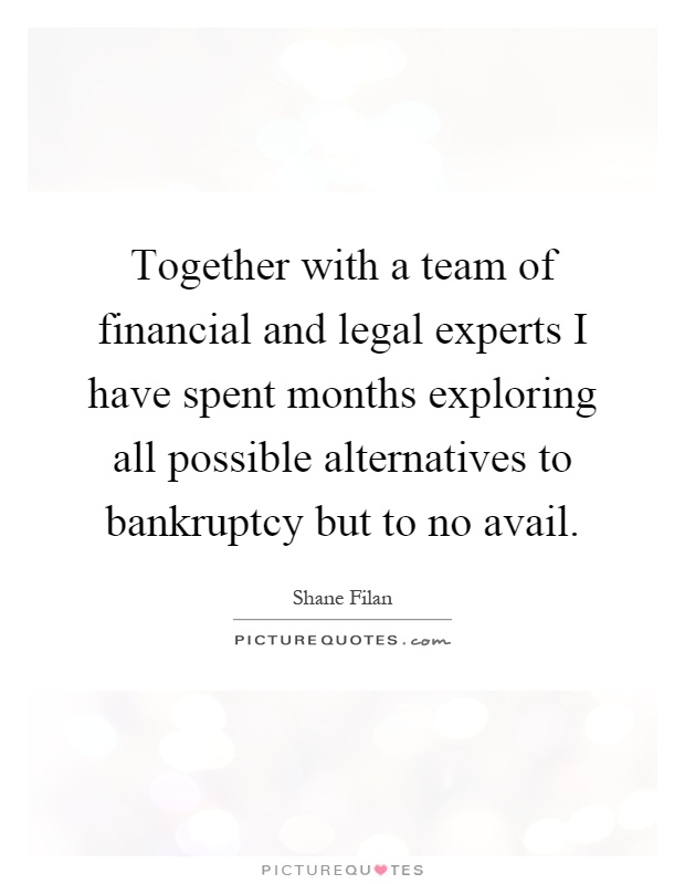 Together with a team of financial and legal experts I have spent months exploring all possible alternatives to bankruptcy but to no avail Picture Quote #1