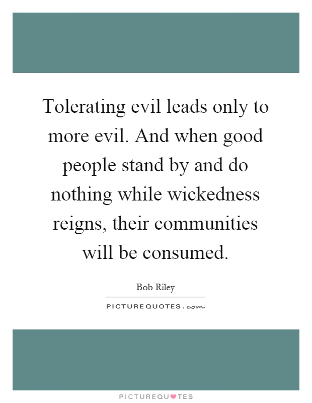 Tolerating evil leads only to more evil. And when good people stand by and do nothing while wickedness reigns, their communities will be consumed Picture Quote #1