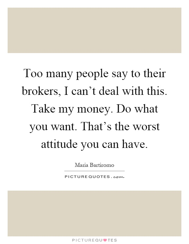 Too many people say to their brokers, I can't deal with this. Take my money. Do what you want. That's the worst attitude you can have Picture Quote #1
