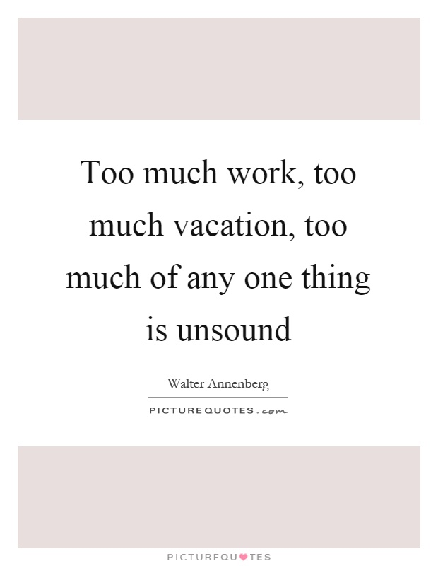 Too much work, too much vacation, too much of any one thing is unsound Picture Quote #1