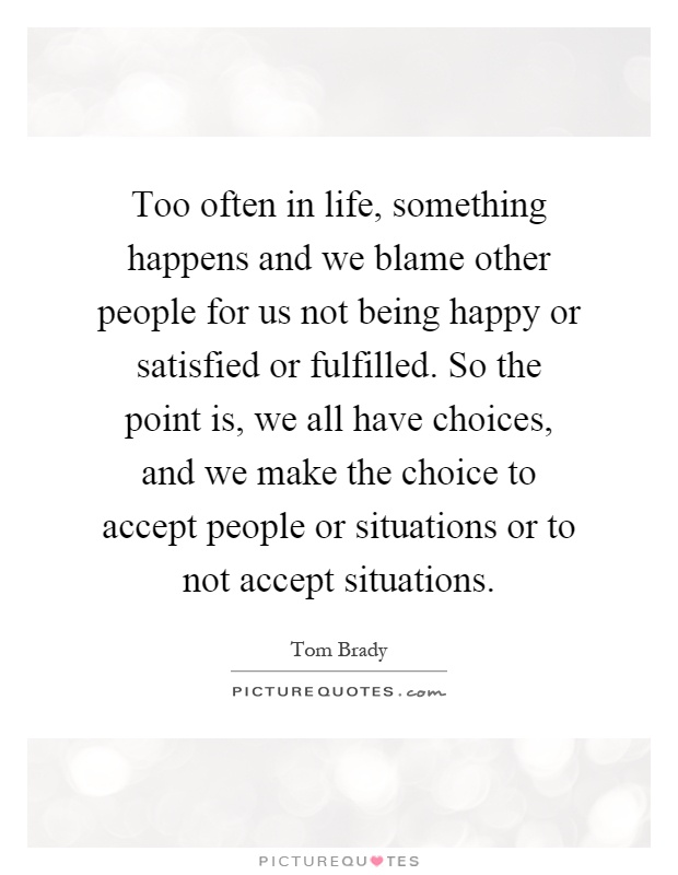 Too often in life, something happens and we blame other people for us not being happy or satisfied or fulfilled. So the point is, we all have choices, and we make the choice to accept people or situations or to not accept situations Picture Quote #1