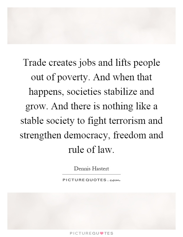 Trade creates jobs and lifts people out of poverty. And when that happens, societies stabilize and grow. And there is nothing like a stable society to fight terrorism and strengthen democracy, freedom and rule of law Picture Quote #1