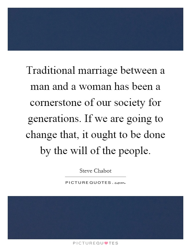 Traditional marriage between a man and a woman has been a cornerstone of our society for generations. If we are going to change that, it ought to be done by the will of the people Picture Quote #1
