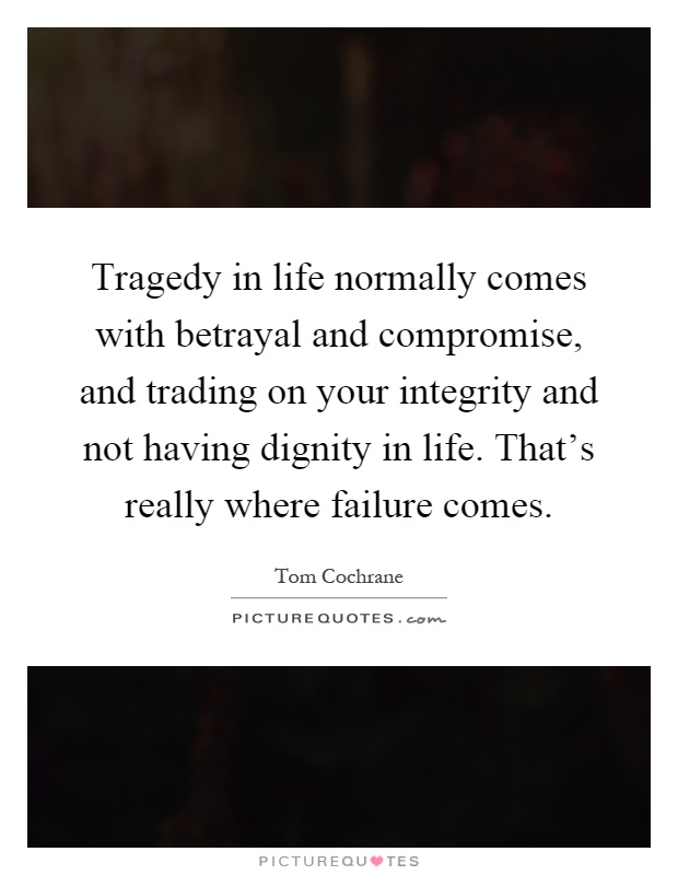 Tragedy in life normally comes with betrayal and compromise, and trading on your integrity and not having dignity in life. That's really where failure comes Picture Quote #1