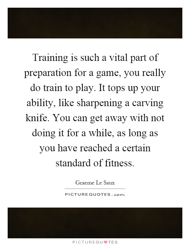Training is such a vital part of preparation for a game, you really do train to play. It tops up your ability, like sharpening a carving knife. You can get away with not doing it for a while, as long as you have reached a certain standard of fitness Picture Quote #1
