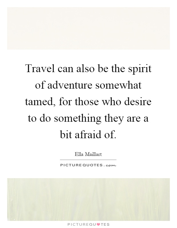 Travel can also be the spirit of adventure somewhat tamed, for those who desire to do something they are a bit afraid of Picture Quote #1