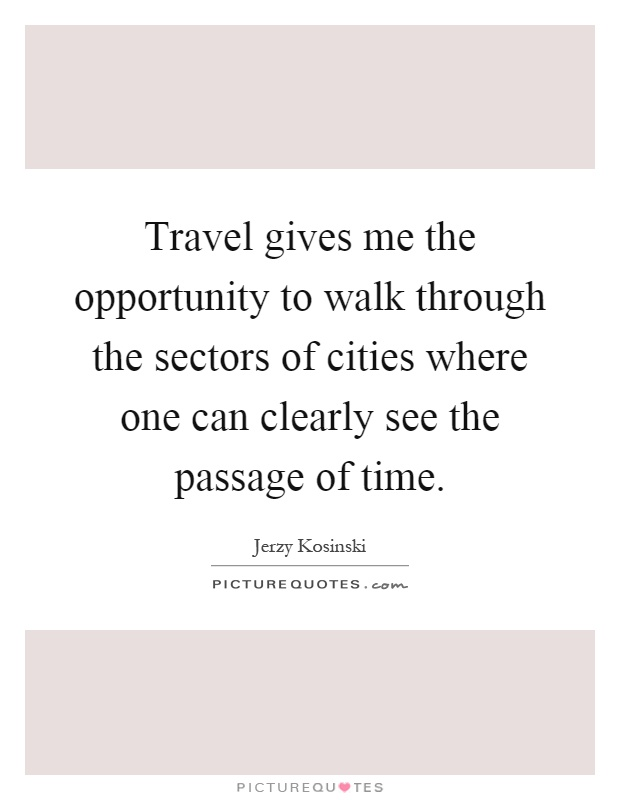 Travel gives me the opportunity to walk through the sectors of cities where one can clearly see the passage of time Picture Quote #1