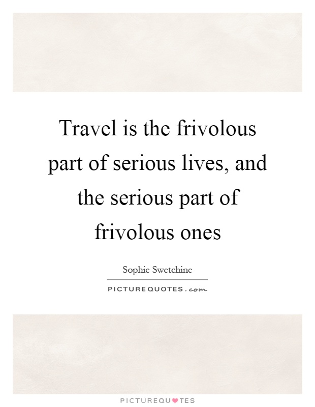 Travel is the frivolous part of serious lives, and the serious part of frivolous ones Picture Quote #1