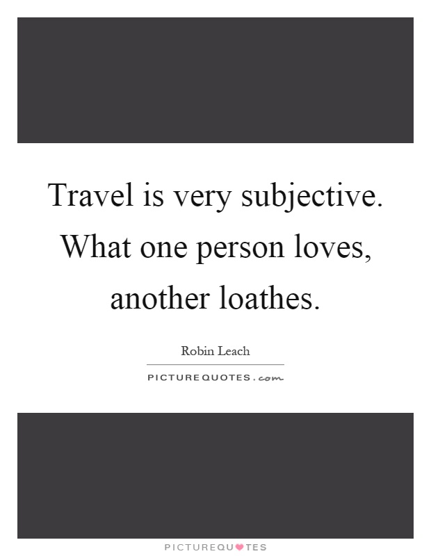 Travel is very subjective. What one person loves, another loathes Picture Quote #1