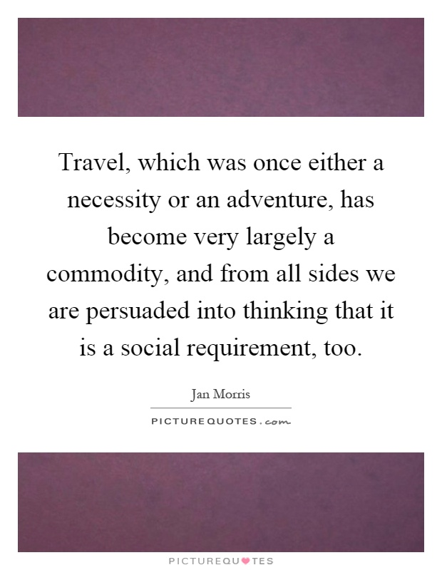 Travel, which was once either a necessity or an adventure, has become very largely a commodity, and from all sides we are persuaded into thinking that it is a social requirement, too Picture Quote #1