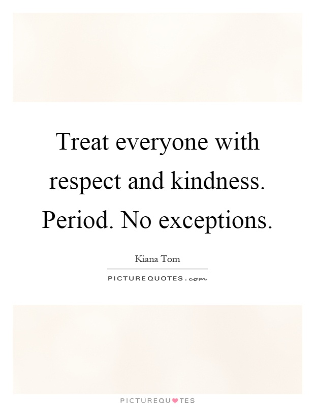 Treat everyone with respect and kindness. Period. No exceptions Picture Quote #1